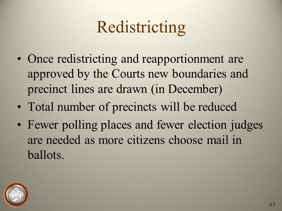 Redistricting Once redistricting and reapportionment are approved by the Courts new boundaries and precinct lines are drawn (in December)