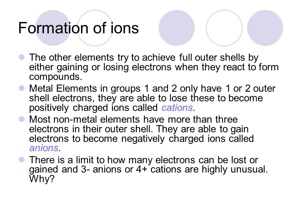 Formation of ions The other elements try to achieve full outer shells by either gaining or losing electrons when they react to form compounds.