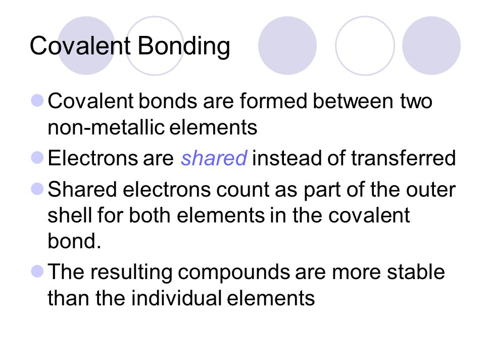Covalent Bonding Covalent bonds are formed between two non-metallic elements. Electrons are shared instead of transferred.