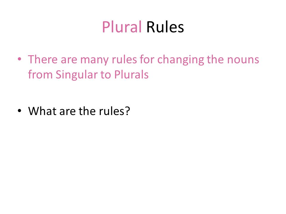 Plural Rules There are many rules for changing the nouns from Singular to Plurals. What are the rules