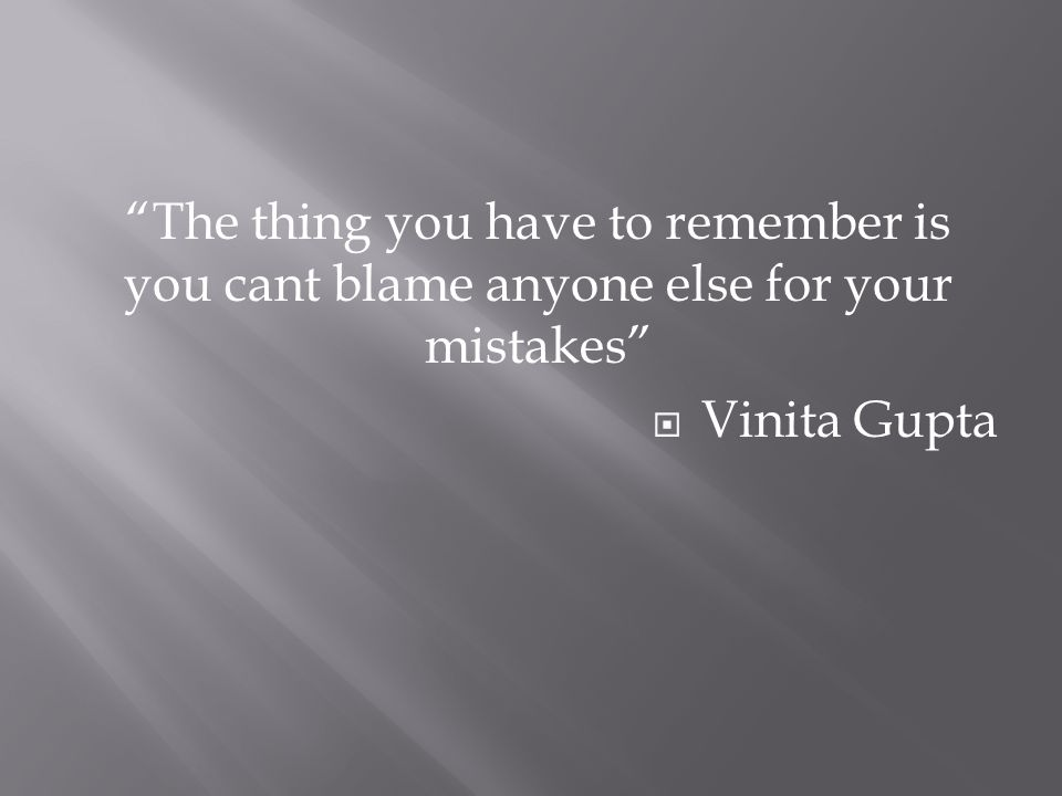The thing you have to remember is you cant blame anyone else for your mistakes