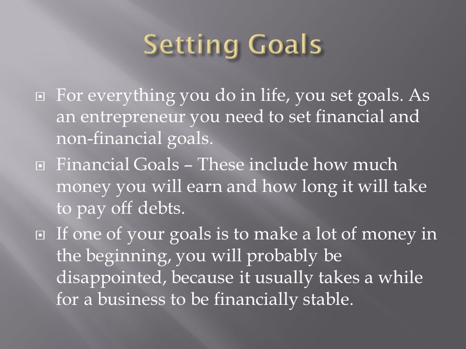 Setting Goals For everything you do in life, you set goals. As an entrepreneur you need to set financial and non-financial goals.