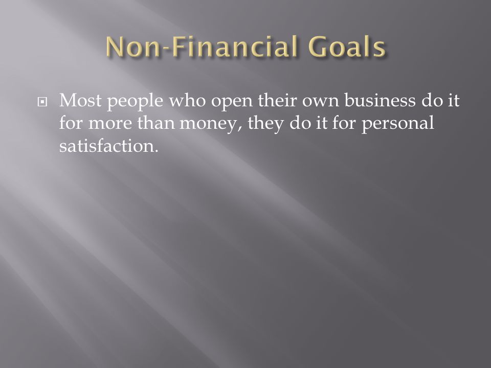 Non-Financial Goals Most people who open their own business do it for more than money, they do it for personal satisfaction.