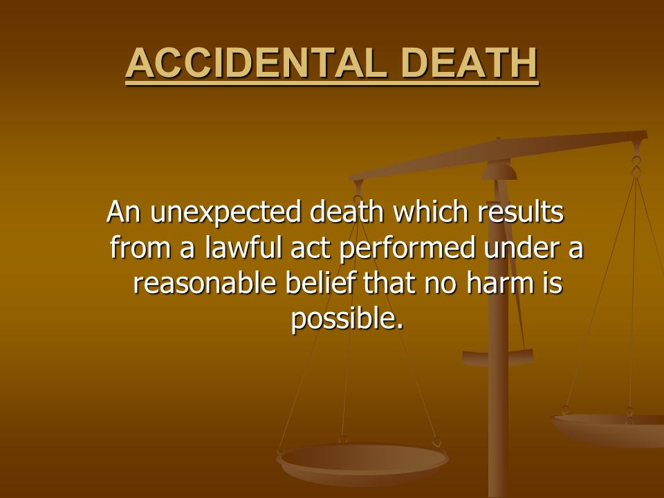 ACCIDENTAL DEATH An unexpected death which results from a lawful act performed under a reasonable belief that no harm is possible.