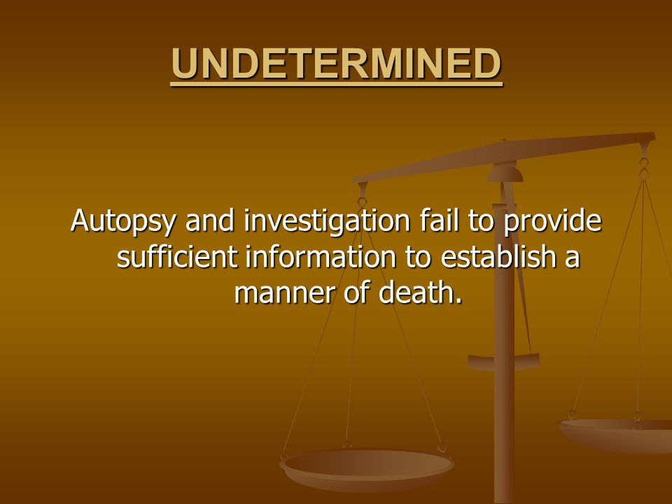 UNDETERMINEDAutopsy and investigation fail to provide sufficient information to establish a manner of death.