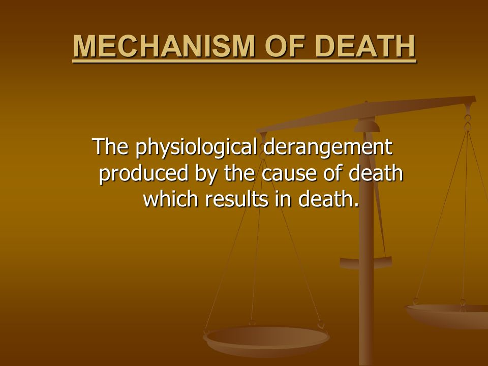 MECHANISM OF DEATH The physiological derangement produced by the cause of death which results in death.