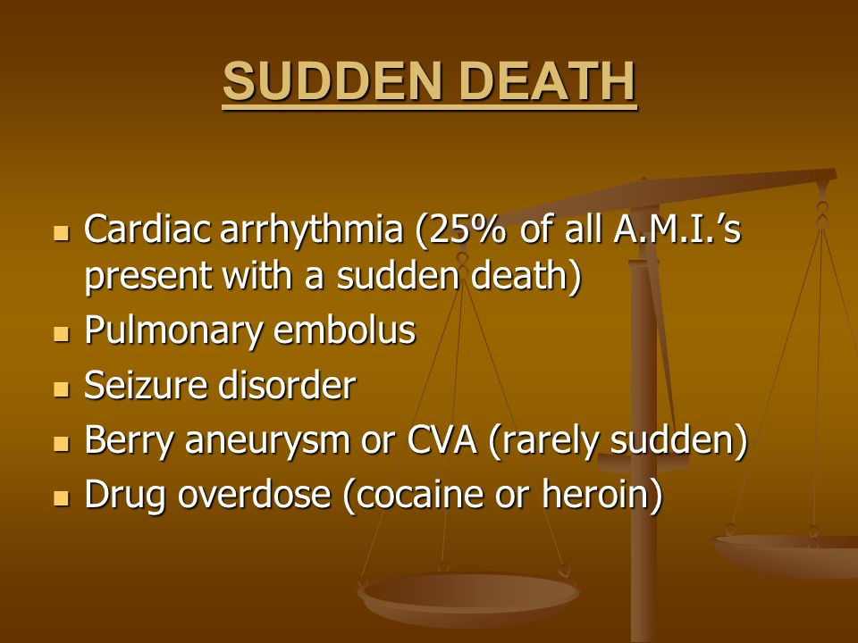 SUDDEN DEATH Cardiac arrhythmia (25% of all A.M.I.'s present with a sudden death) Pulmonary embolus.