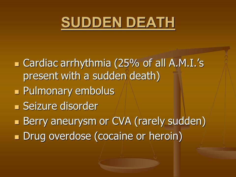 SUDDEN DEATHCardiac arrhythmia (25% of all A.M.I.'s present with a sudden death) Pulmonary embolus.
