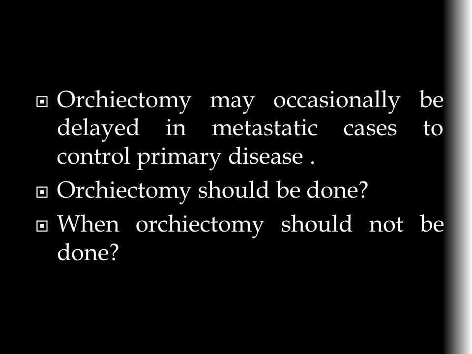Orchiectomy may occasionally be delayed in metastatic cases to control primary disease .