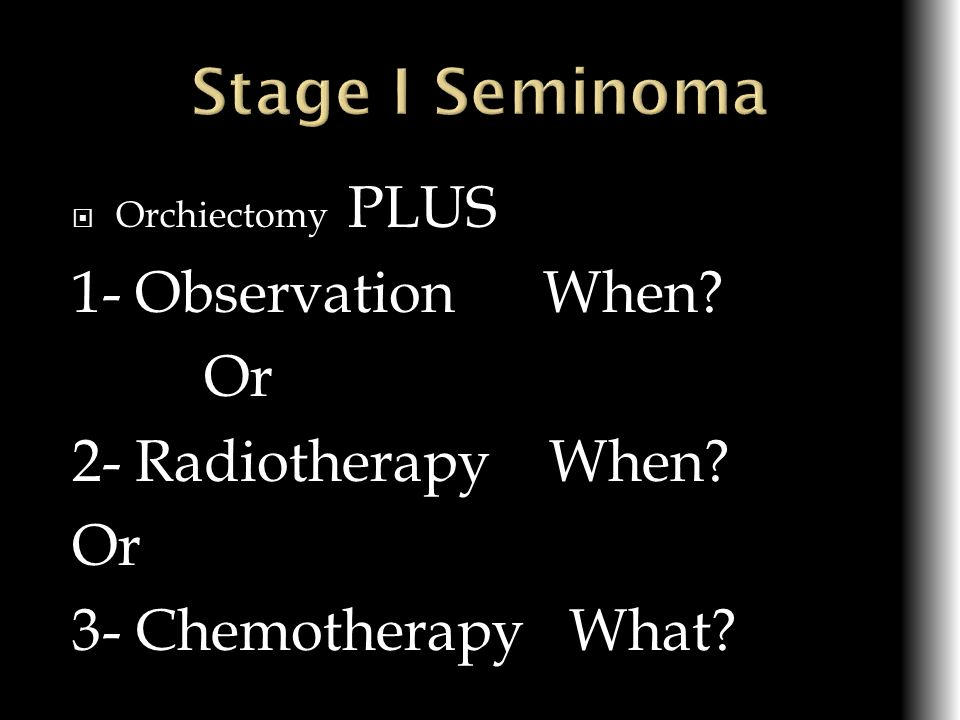 Stage I Seminoma 1- Observation When Or 2- Radiotherapy When