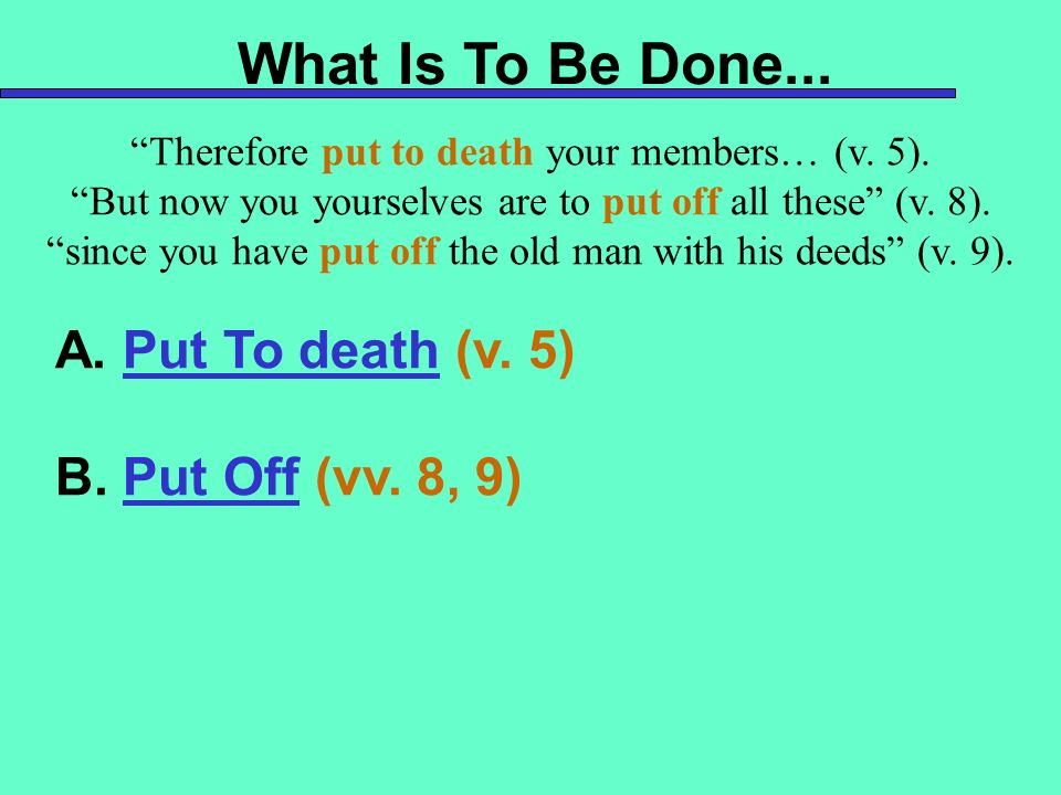 What Is To Be Done... A. Put To death (v. 5) B. Put Off (vv. 8, 9)