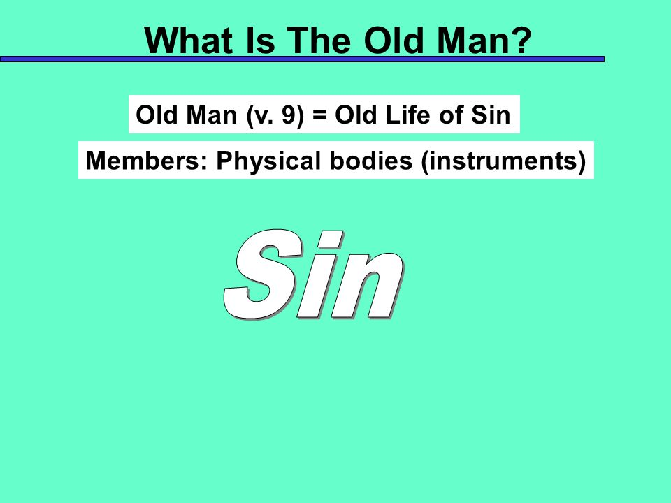 What Is The Old Man Sin Old Man (v. 9) = Old Life of Sin