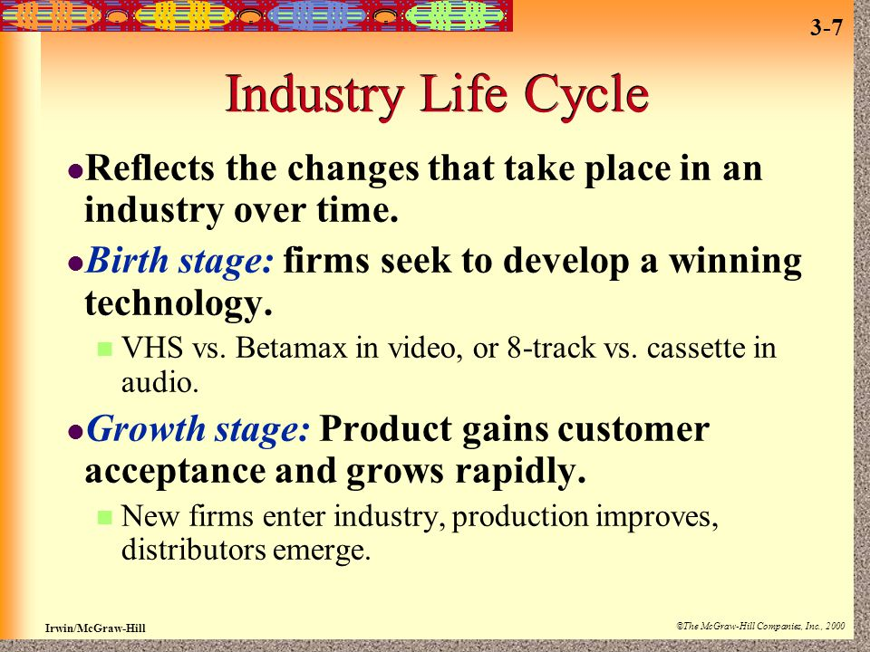 Industry Life Cycle Reflects the changes that take place in an industry over time. Birth stage: firms seek to develop a winning technology.