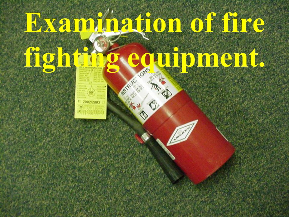 Examination of fire fighting equipment.