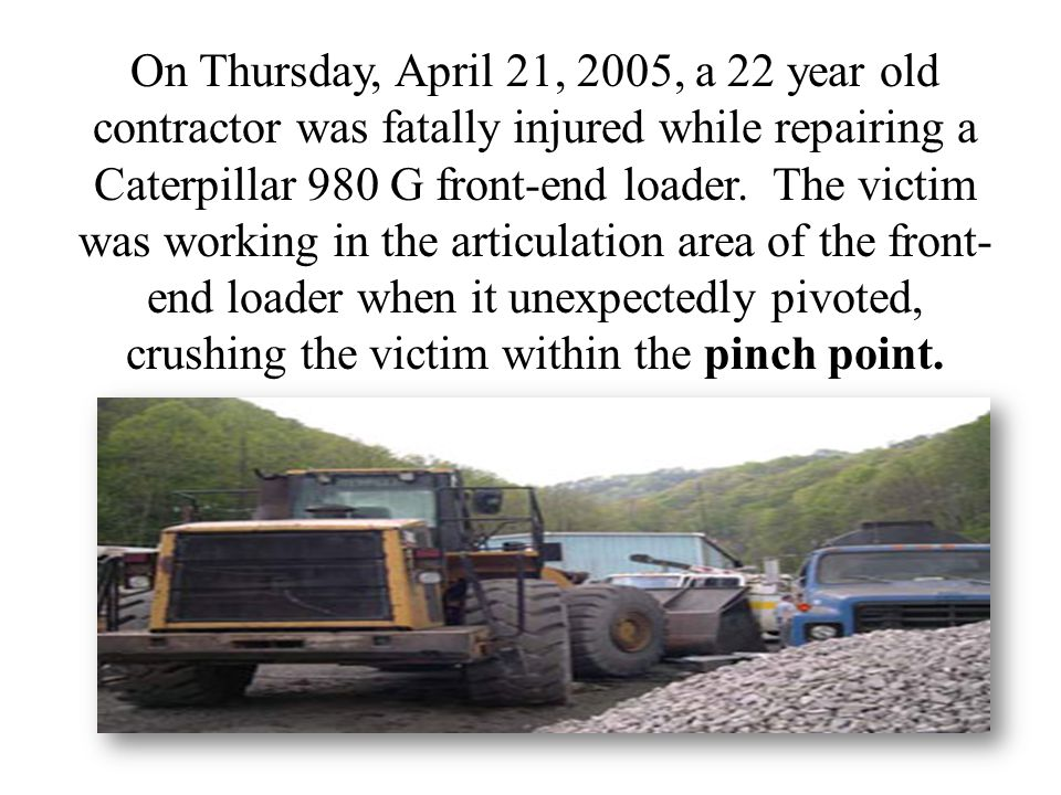 On Thursday, April 21, 2005, a 22 year old contractor was fatally injured while repairing a Caterpillar 980 G front-end loader.