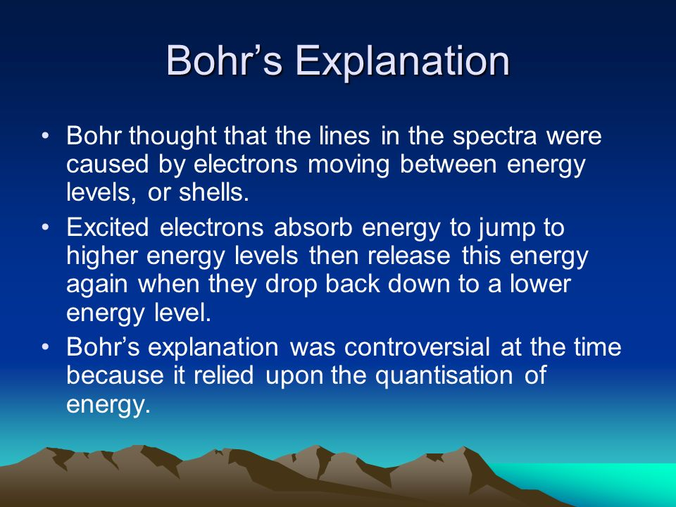 Bohr's ExplanationBohr thought that the lines in the spectra were caused by electrons moving between energy levels, or shells.