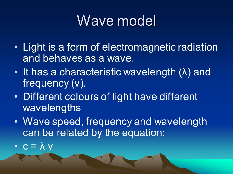 Wave model Light is a form of electromagnetic radiation and behaves as a wave. It has a characteristic wavelength (λ) and frequency (ν).