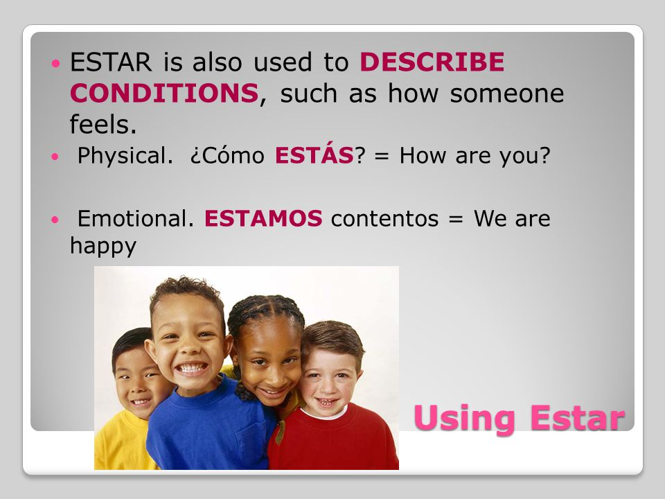 ESTAR is also used to DESCRIBE CONDITIONS, such as how someone feels.