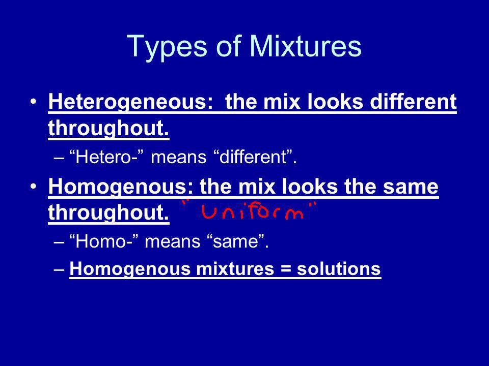 Types of Mixtures Heterogeneous: the mix looks different throughout.