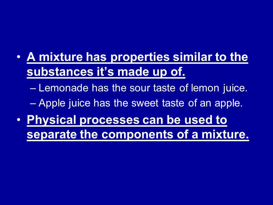 A mixture has properties similar to the substances it's made up of.