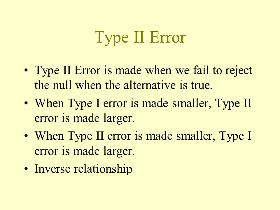 Type II Error Type II Error is made when we fail to reject the null when the alternative is true.
