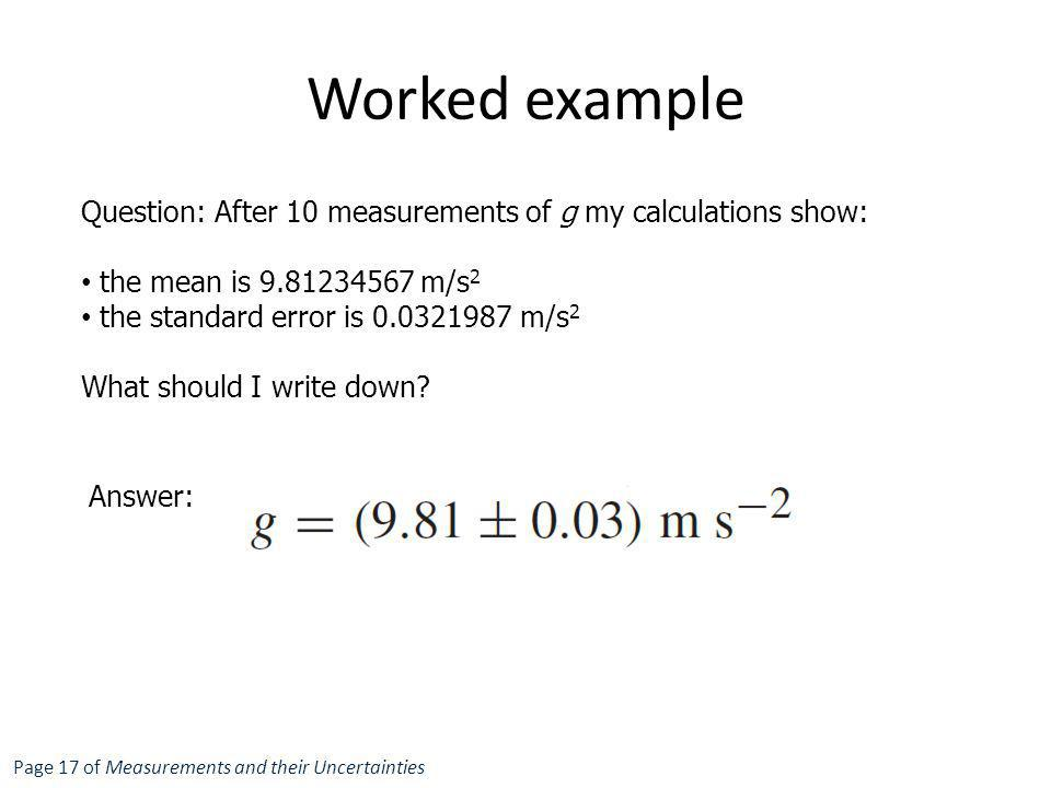 Worked example Question: After 10 measurements of g my calculations show: the mean is 9.81234567 m/s2.