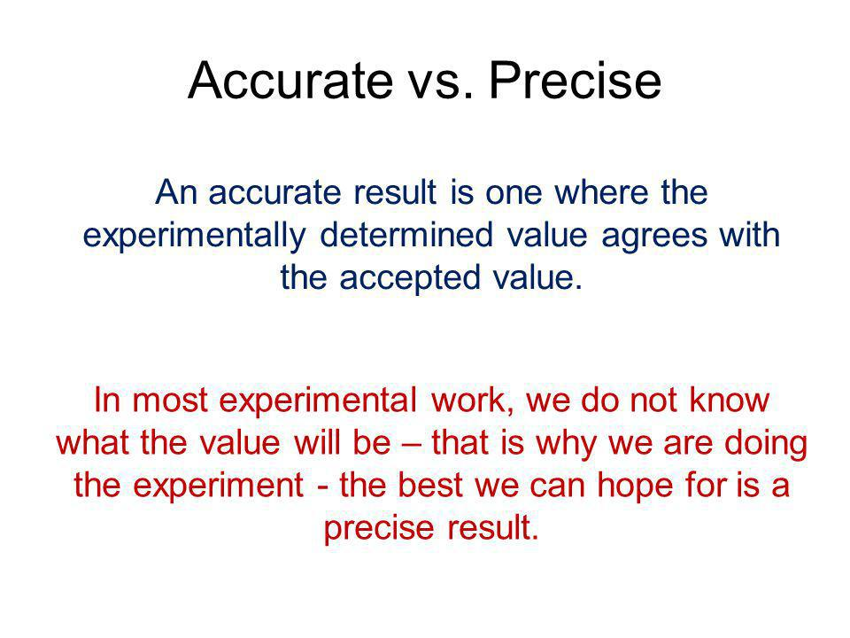 Accurate vs. Precise An accurate result is one where the experimentally determined value agrees with the accepted value.