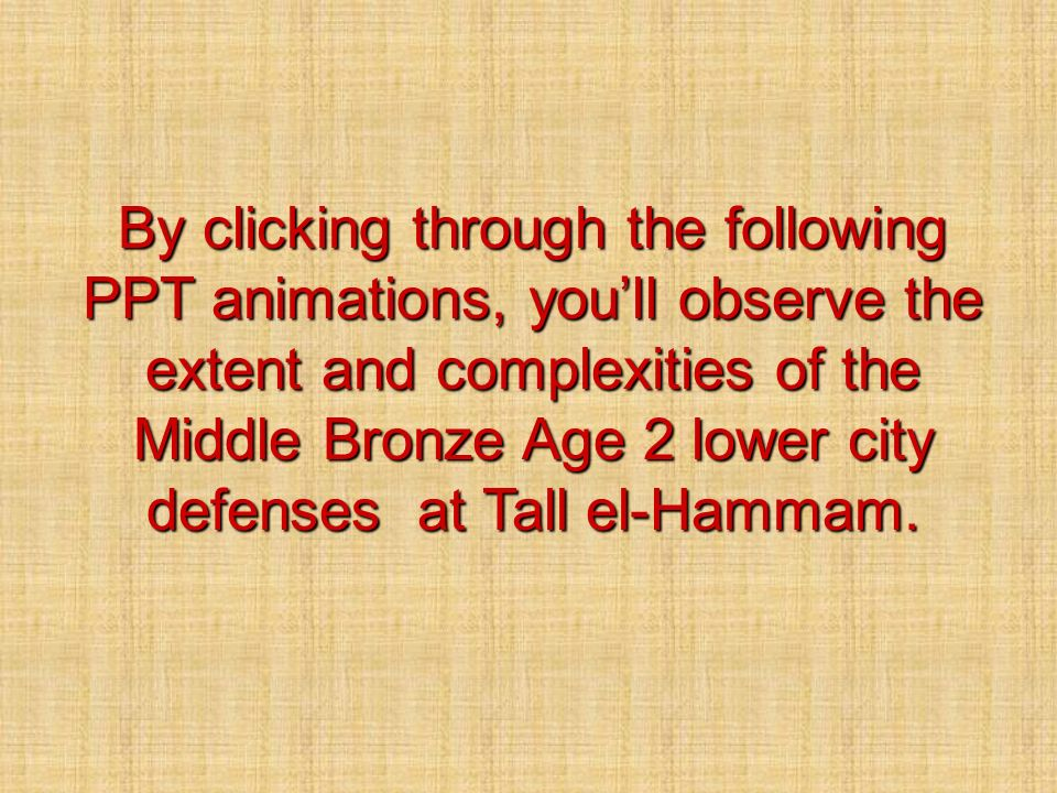 By clicking through the following PPT animations, you'll observe the extent and complexities of the Middle Bronze Age 2 lower city defenses at Tall el-Hammam.