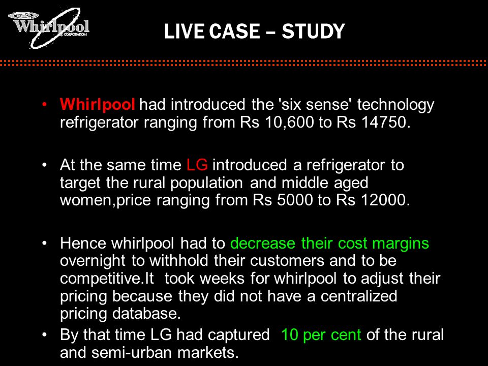 LIVE CASE – STUDY Whirlpool had introduced the six sense technology refrigerator ranging from Rs 10,600 to Rs 14750.