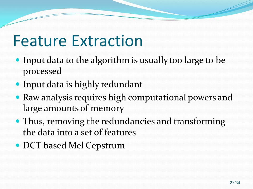 Feature Extraction Input data to the algorithm is usually too large to be processed. Input data is highly redundant.