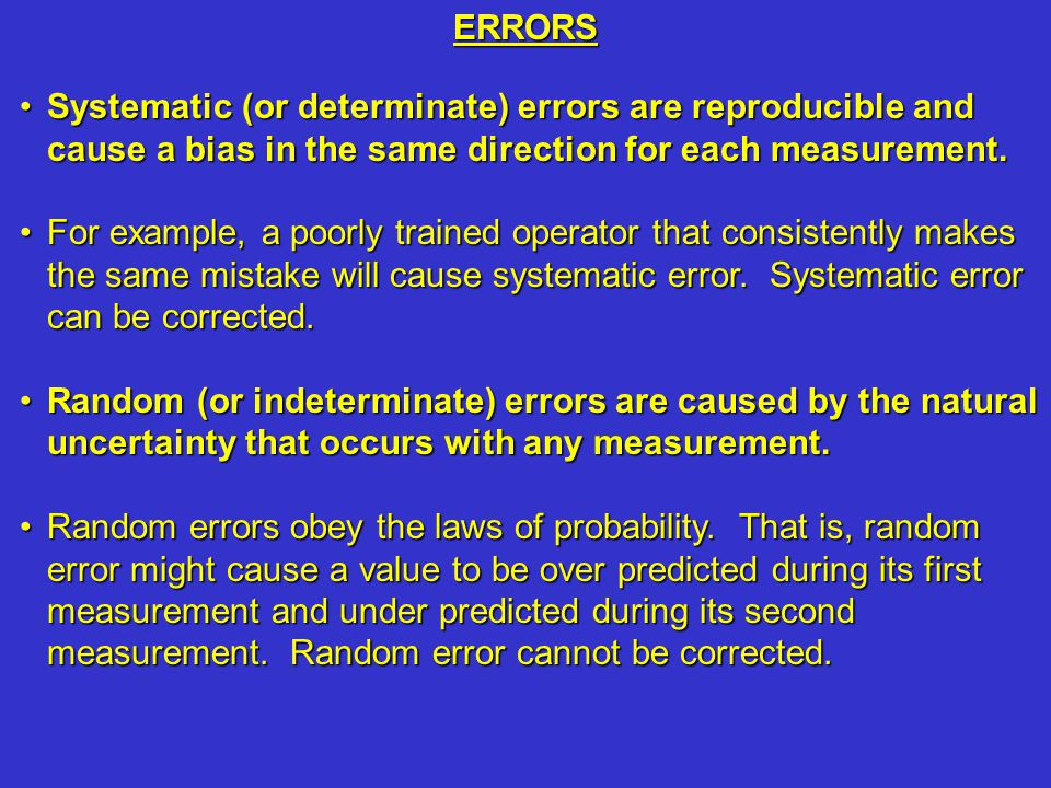 ERRORS Systematic (or determinate) errors are reproducible and cause a bias in the same direction for each measurement.