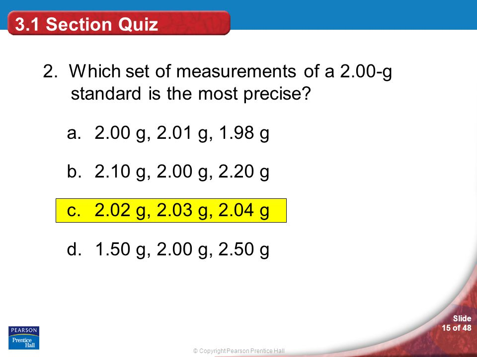 3.1 Section Quiz 2. Which set of measurements of a 2.00-g standard is the most precise 2.00 g, 2.01 g, 1.98 g.