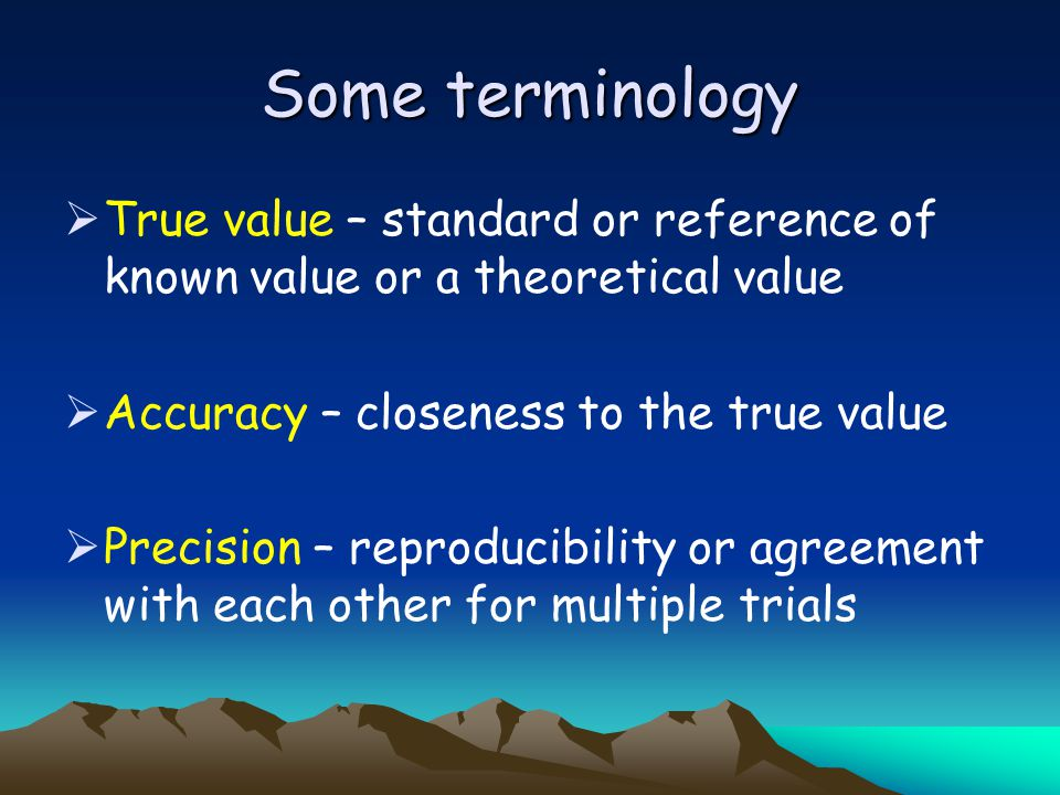 Some terminology True value – standard or reference of known value or a theoretical value. Accuracy – closeness to the true value.