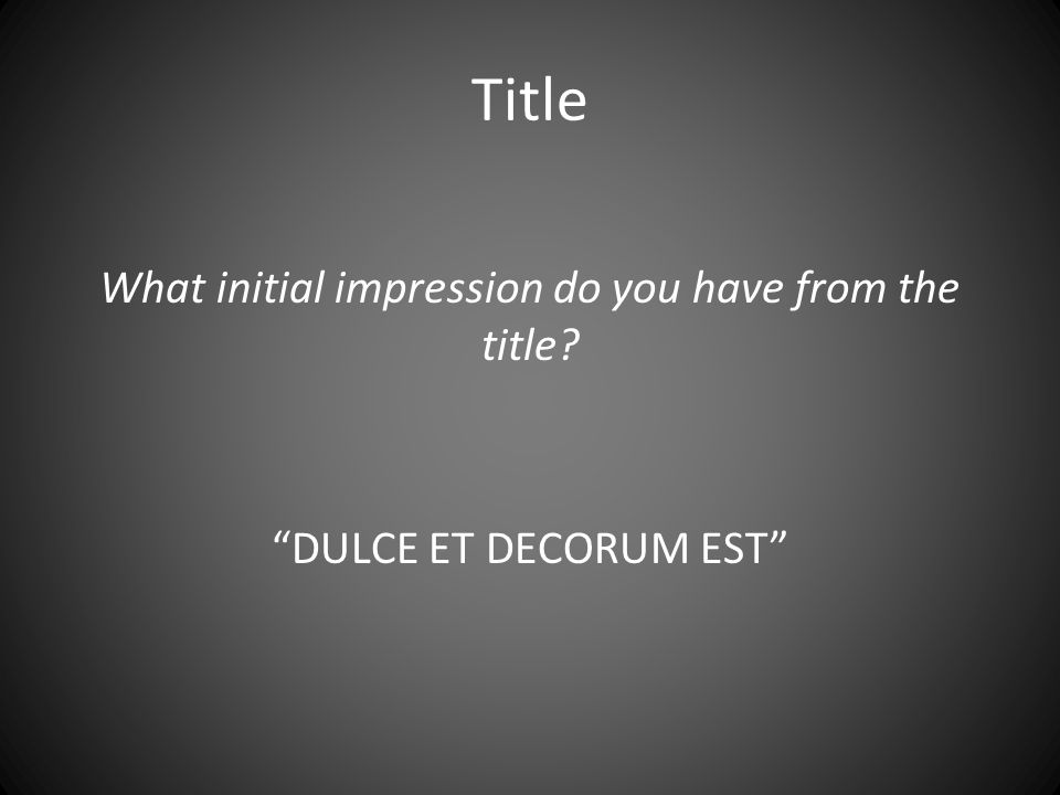 Title What initial impression do you have from the title DULCE ET DECORUM EST