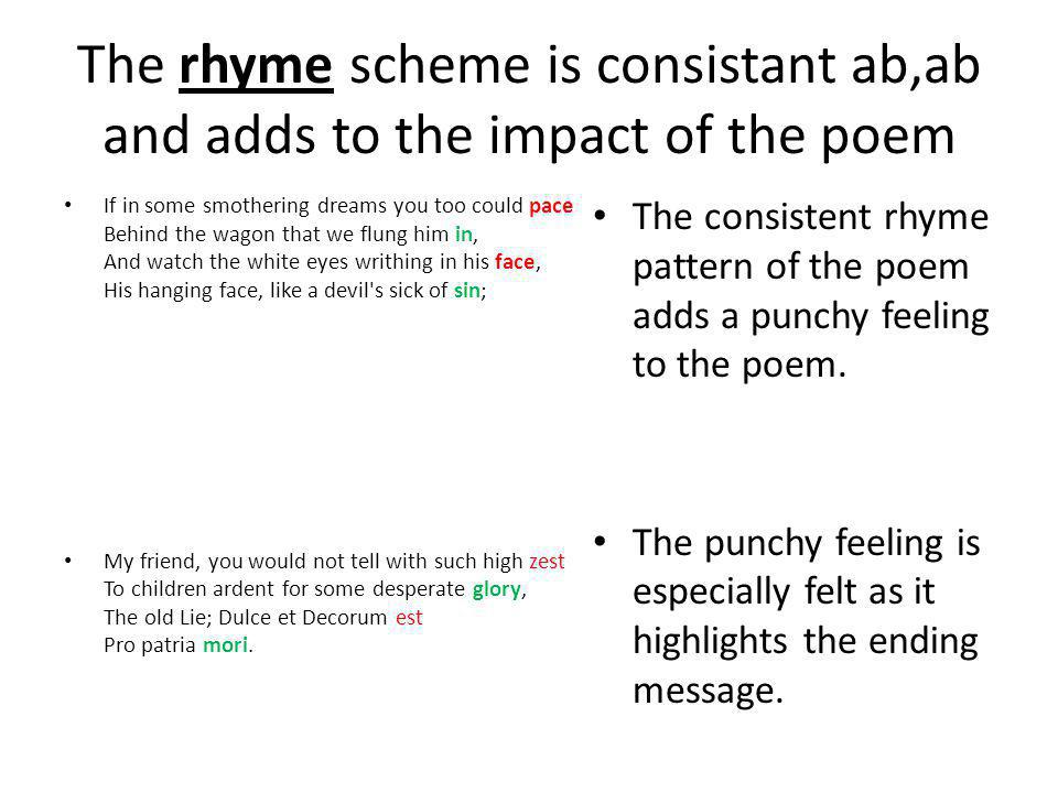 The rhyme scheme is consistant ab,ab and adds to the impact of the poem