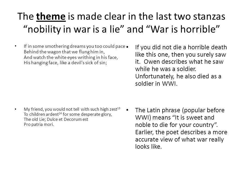 The theme is made clear in the last two stanzas nobility in war is a lie and War is horrible