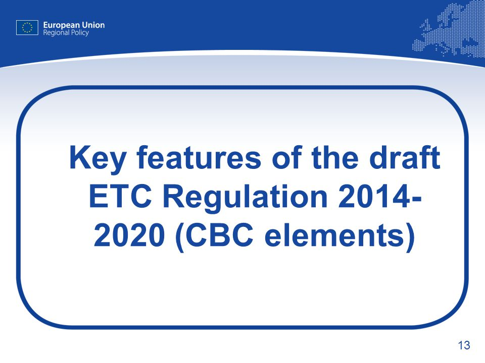 Key features of the draft ETC Regulation 2014-2020 (CBC elements)