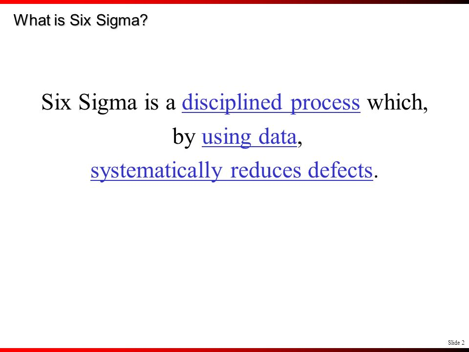 Six Sigma is a disciplined process which, by using data,