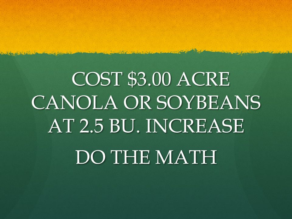 COST $3.00 ACRE CANOLA OR SOYBEANS AT 2.5 BU. INCREASE