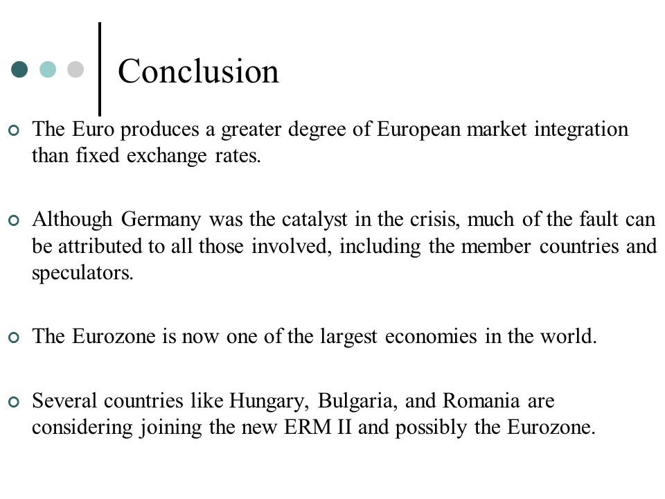 Conclusion The Euro produces a greater degree of European market integration than fixed exchange rates.