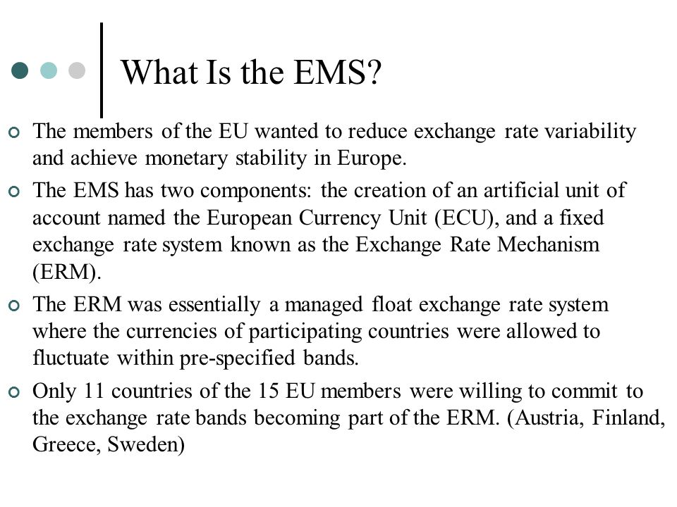 What Is the EMS The members of the EU wanted to reduce exchange rate variability and achieve monetary stability in Europe.