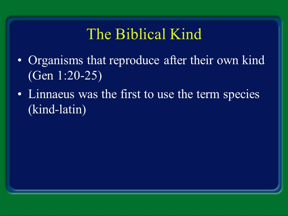 The Biblical Kind Organisms that reproduce after their own kind (Gen 1:20-25) Linnaeus was the first to use the term species (kind-latin)