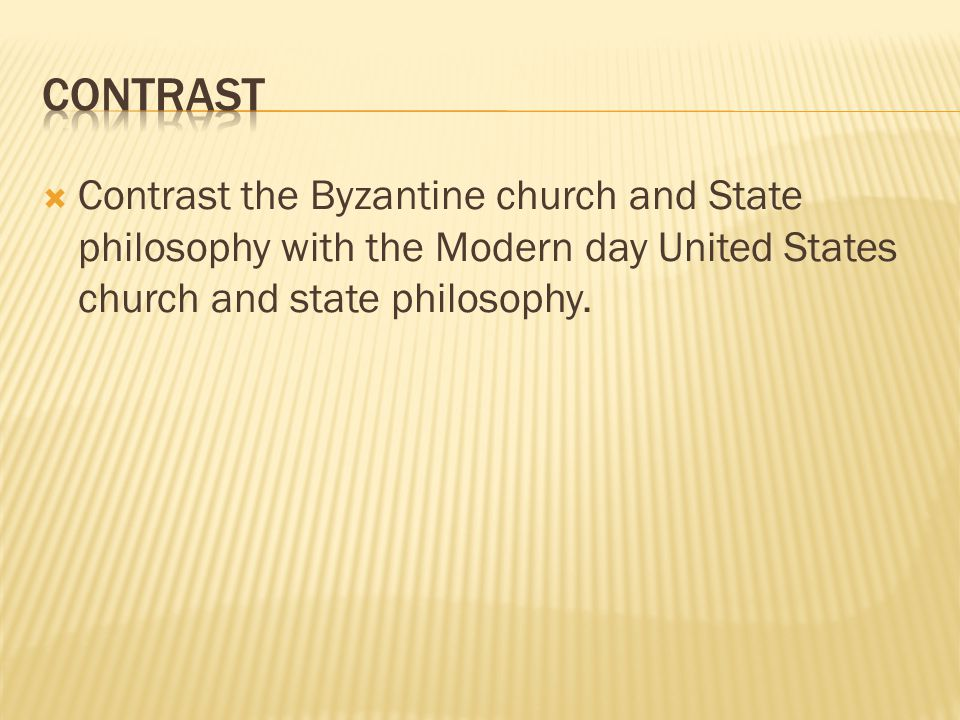 contrast Contrast the Byzantine church and State philosophy with the Modern day United States church and state philosophy.