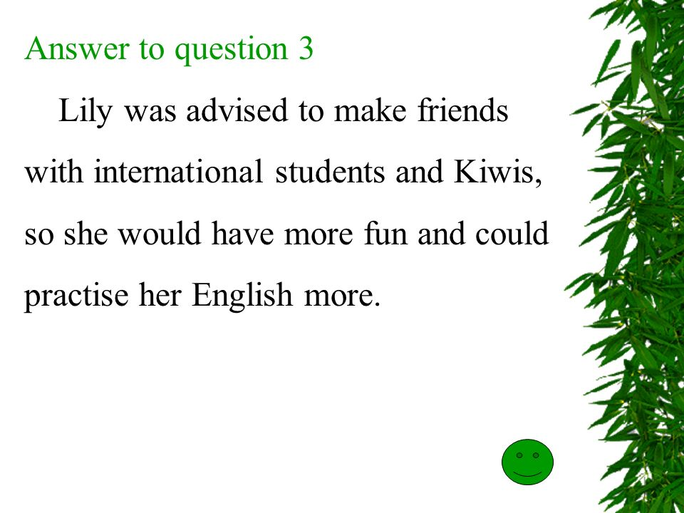Answer to question 3 Lily was advised to make friends. with international students and Kiwis, so she would have more fun and could.