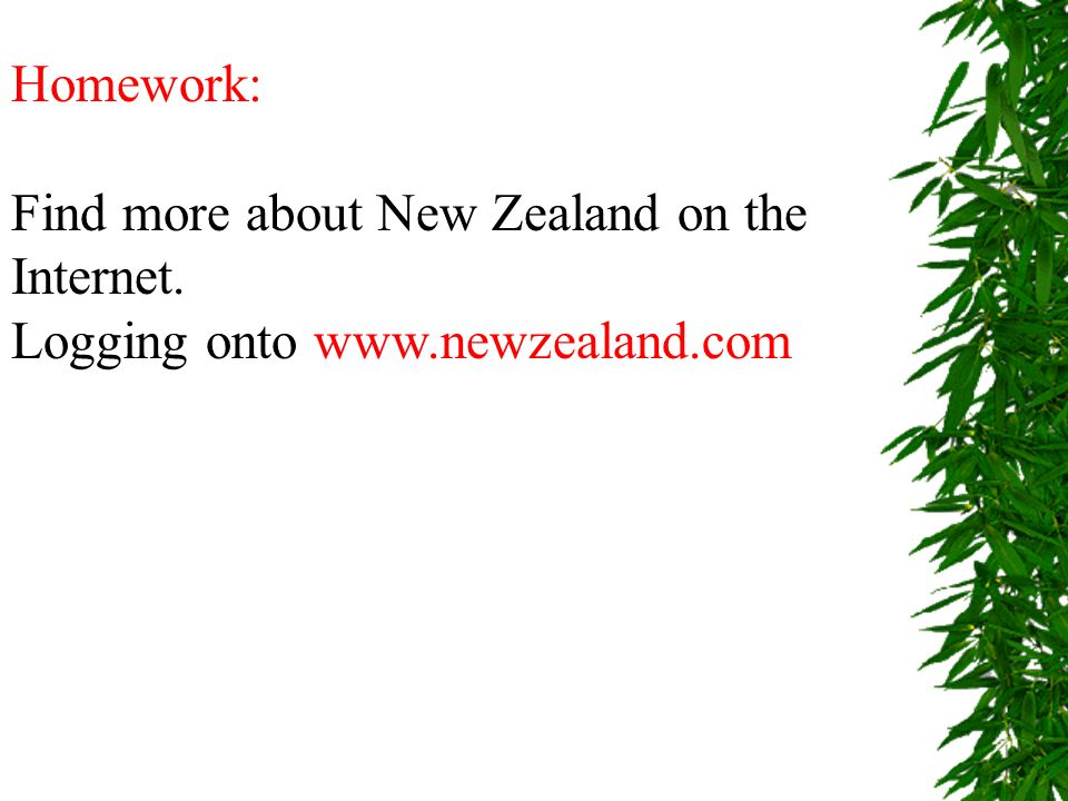 Homework: Find more about New Zealand on the Internet. Logging onto www.newzealand.com