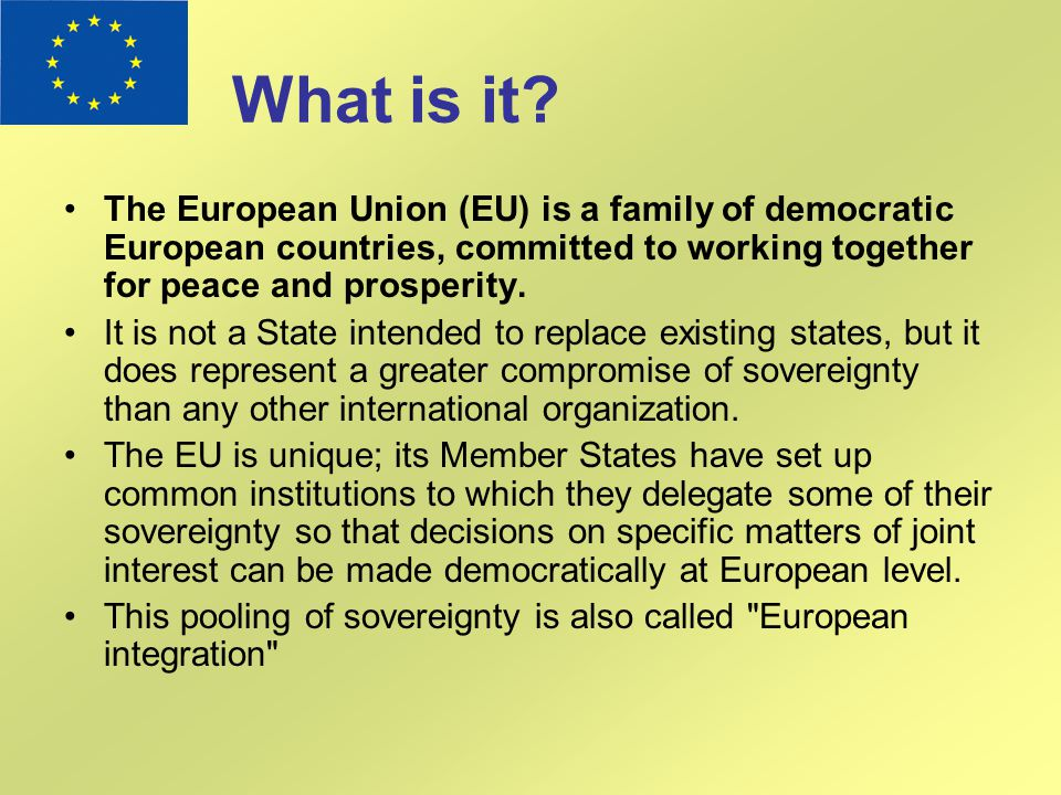 What is it The European Union (EU) is a family of democratic European countries, committed to working together for peace and prosperity.