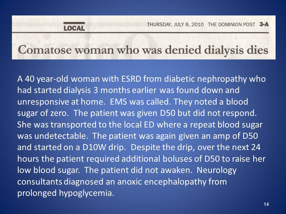 A 40 year-old woman with ESRD from diabetic nephropathy who had started dialysis 3 months earlier was found down and unresponsive at home.