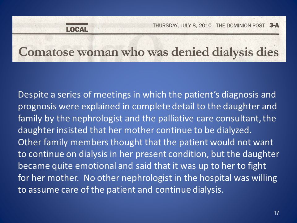 Despite a series of meetings in which the patient's diagnosis and prognosis were explained in complete detail to the daughter and family by the nephrologist and the palliative care consultant, the daughter insisted that her mother continue to be dialyzed.
