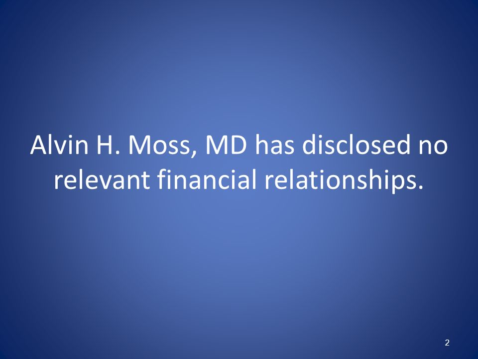 Alvin H. Moss, MD has disclosed no relevant financial relationships.