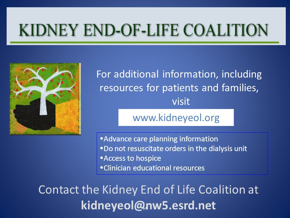Contact the Kidney End of Life Coalition at kidneyeol@nw5.esrd.net